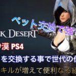 【Black Desert 黒い砂漠 PS4】便利 ペットを交換する事で固有スキルアップ等の紹介